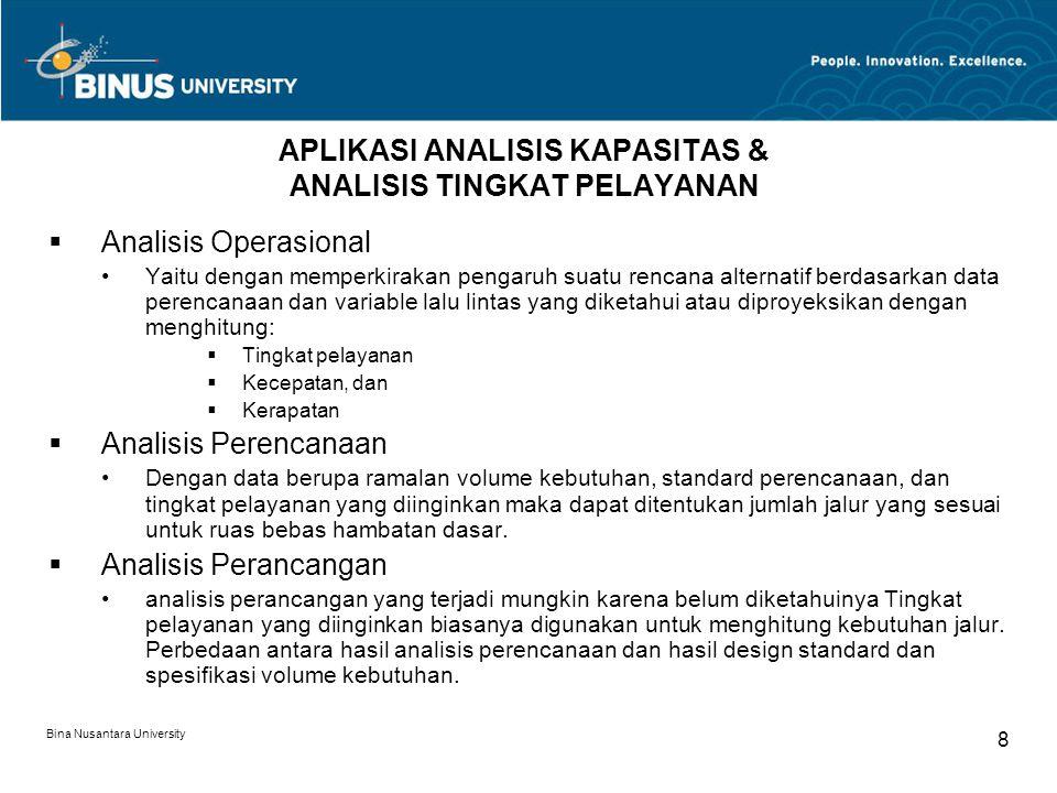 Bina Nusantara University 8 APLIKASI ANALISIS KAPASITAS & ANALISIS TINGKAT PELAYANAN  Analisis Operasional Yaitu dengan memperkirakan pengaruh suatu