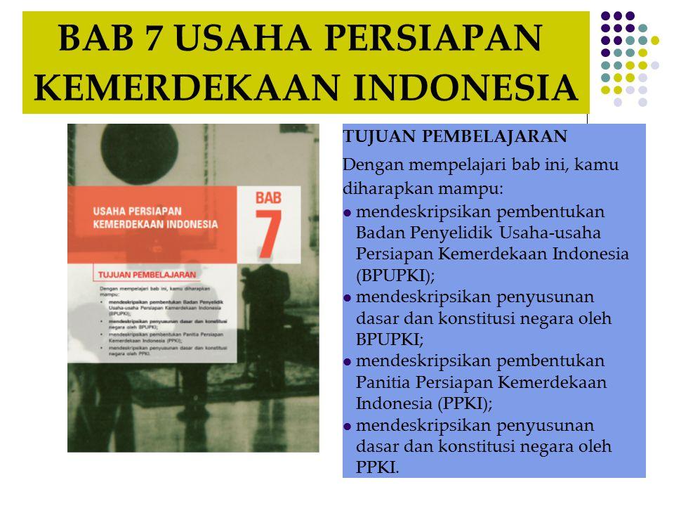 BAB 7 USAHA PERSIAPAN KEMERDEKAAN INDONESIA TUJUAN PEMBELAJARAN Dengan mempelajari bab ini, kamu diharapkan mampu: mendeskripsikan pembentukan Badan Penyelidik Usaha-usaha Persiapan Kemerdekaan Indonesia (BPUPKI); mendeskripsikan penyusunan dasar dan konstitusi negara oleh BPUPKI; mendeskripsikan pembentukan Panitia Persiapan Kemerdekaan Indonesia (PPKI); mendeskripsikan penyusunan dasar dan konstitusi negara oleh PPKI.