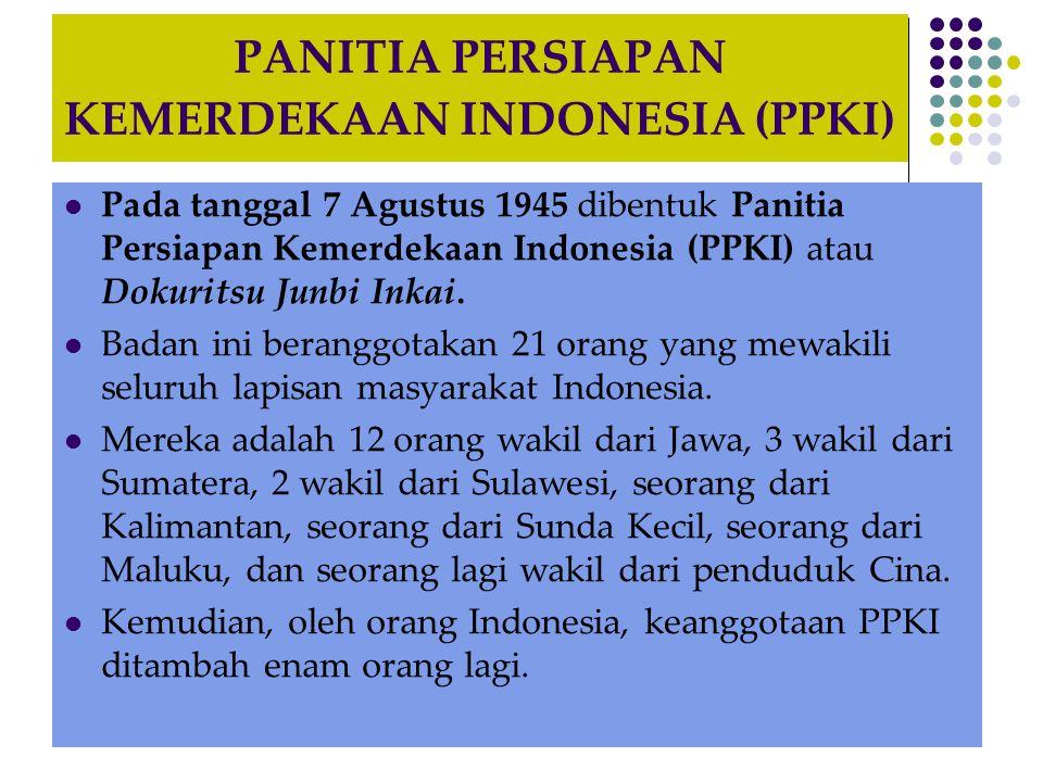 PANITIA PERSIAPAN KEMERDEKAAN INDONESIA (PPKI) Pada tanggal 7 Agustus 1945 dibentuk Panitia Persiapan Kemerdekaan Indonesia (PPKI) atau Dokuritsu Junbi Inkai.