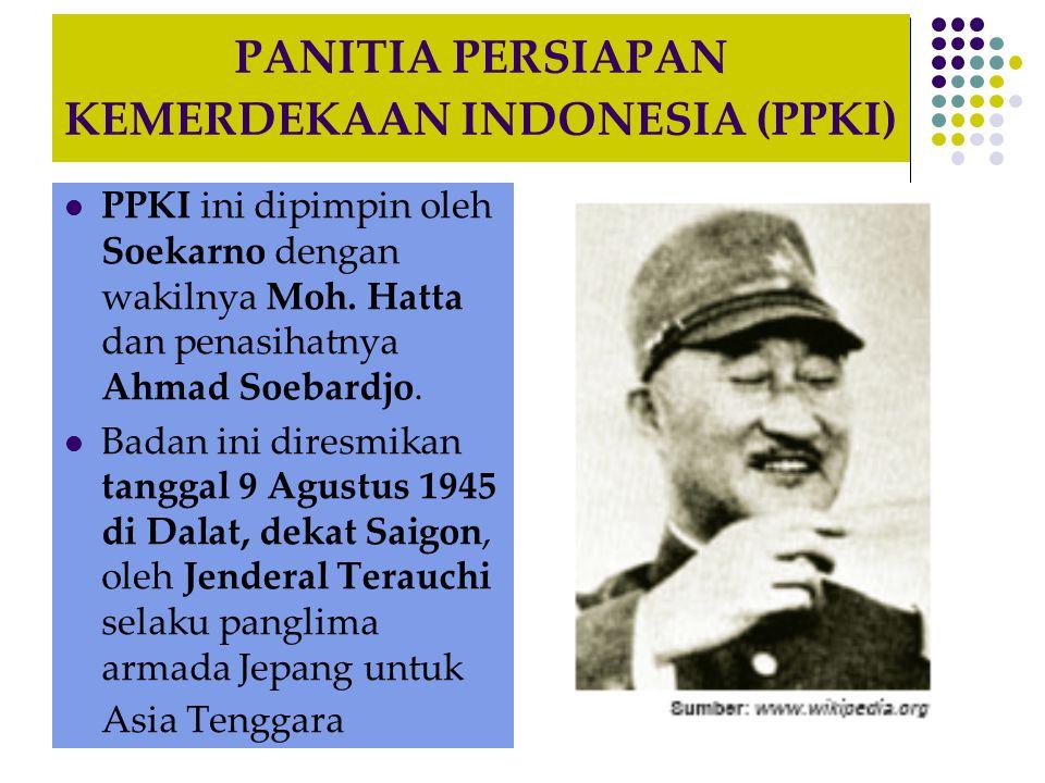 PANITIA PERSIAPAN KEMERDEKAAN INDONESIA (PPKI) PPKI ini dipimpin oleh Soekarno dengan wakilnya Moh.