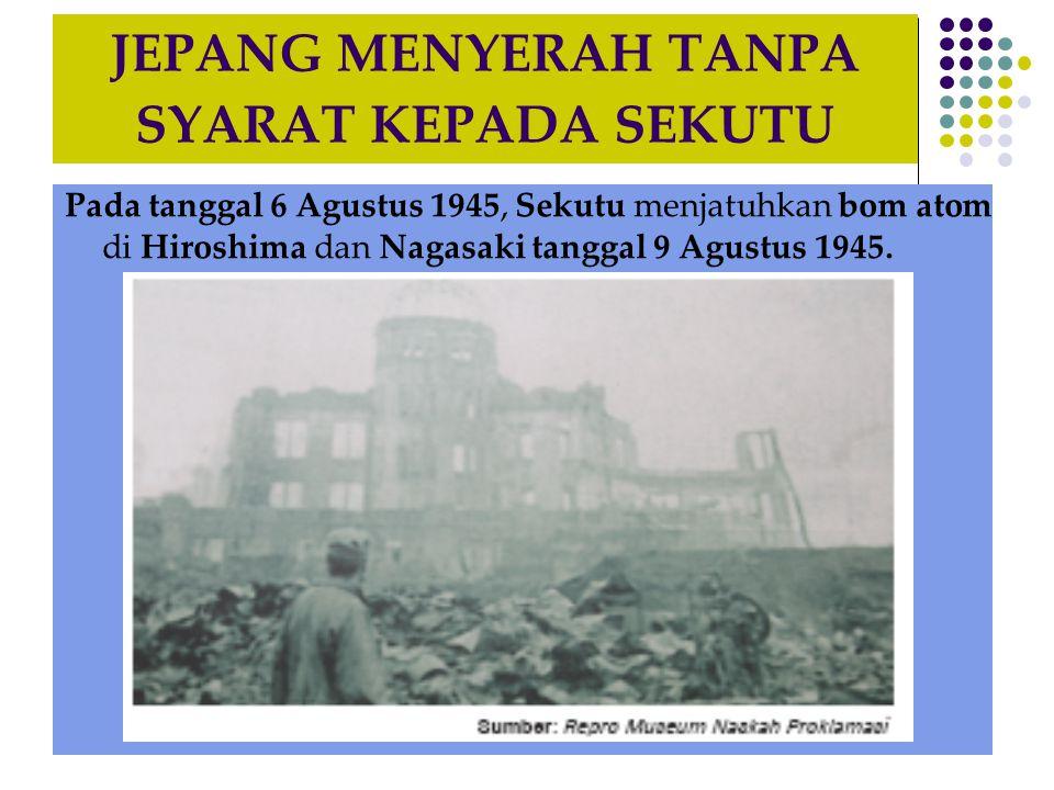 JEPANG MENYERAH TANPA SYARAT KEPADA SEKUTU Pada tanggal 6 Agustus 1945, Sekutu menjatuhkan bom atom di Hiroshima dan Nagasaki tanggal 9 Agustus 1945.