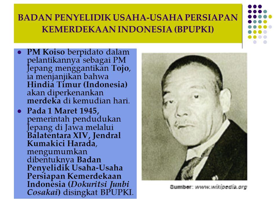 BADAN PENYELIDIK USAHA-USAHA PERSIAPAN KEMERDEKAAN INDONESIA (BPUPKI) Pengangkatan para anggota BPUPKI itu diumumkan pada 1 April 1945 dan upacara peresmiannya dilaksanakan pada 28 Mei 1945 di gedung Cuo Sangi In di jalan Pejambon Jakarta (sekarang Gedung Departemen Luar Negeri).