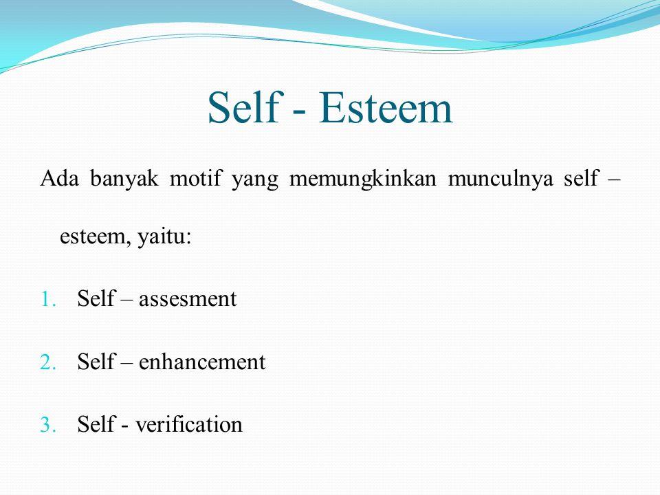 Self - Esteem Ada banyak motif yang memungkinkan munculnya self – esteem, yaitu: 1. Self – assesment 2. Self – enhancement 3. Self - verification