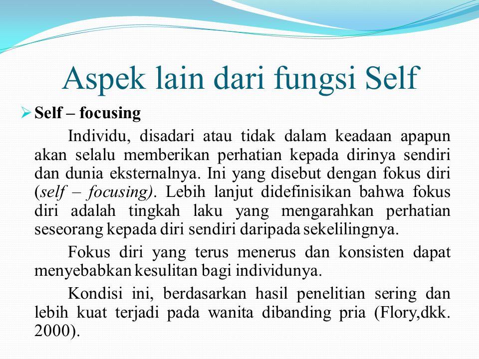 Aspek lain dari fungsi Self  Self – focusing Individu, disadari atau tidak dalam keadaan apapun akan selalu memberikan perhatian kepada dirinya sendi