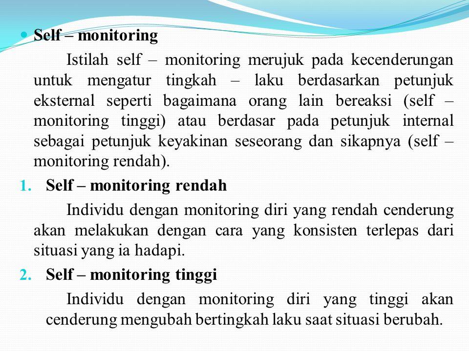 Self – monitoring Istilah self – monitoring merujuk pada kecenderungan untuk mengatur tingkah – laku berdasarkan petunjuk eksternal seperti bagaimana