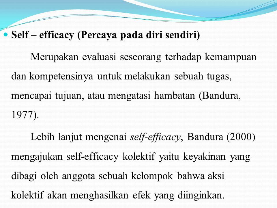 Self – efficacy (Percaya pada diri sendiri) Merupakan evaluasi seseorang terhadap kemampuan dan kompetensinya untuk melakukan sebuah tugas, mencapai t