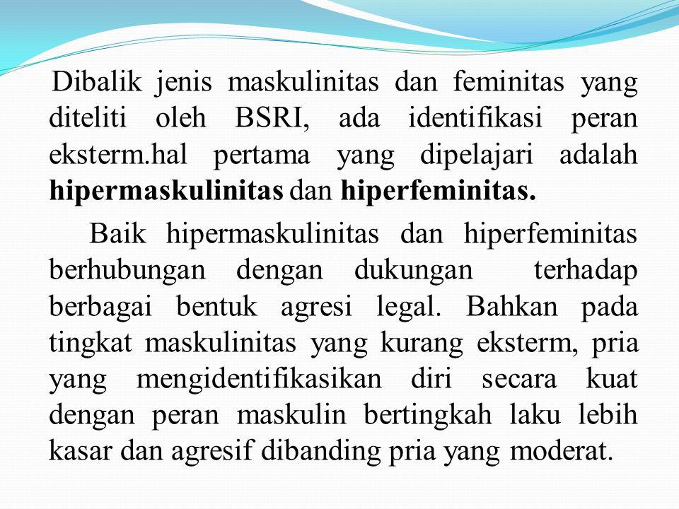 Lanjutan… Dibalik jenis maskulinitas dan feminitas yang diteliti oleh BSRI, ada identifikasi peran eksterm.hal pertama yang dipelajari adalah hipermas
