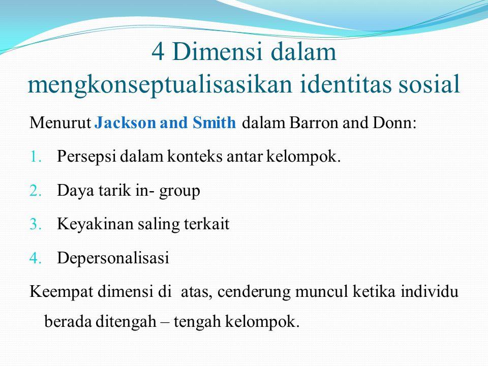 4 Dimensi dalam mengkonseptualisasikan identitas sosial Menurut Jackson and Smith dalam Barron and Donn: 1. Persepsi dalam konteks antar kelompok. 2.