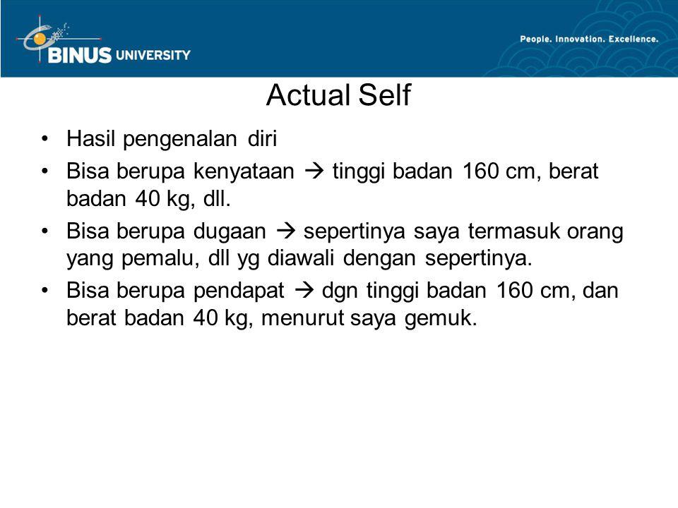 Actual Self Hasil pengenalan diri Bisa berupa kenyataan  tinggi badan 160 cm, berat badan 40 kg, dll.