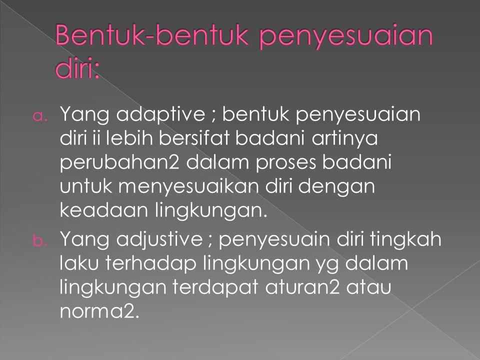 a. Yang adaptive ; bentuk penyesuaian diri ii lebih bersifat badani artinya perubahan2 dalam proses badani untuk menyesuaikan diri dengan keadaan ling