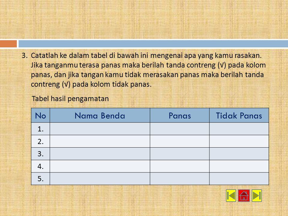 3.Catatlah ke dalam tabel di bawah ini mengenai apa yang kamu rasakan. Jika tanganmu terasa panas maka berilah tanda contreng (√) pada kolom panas, da
