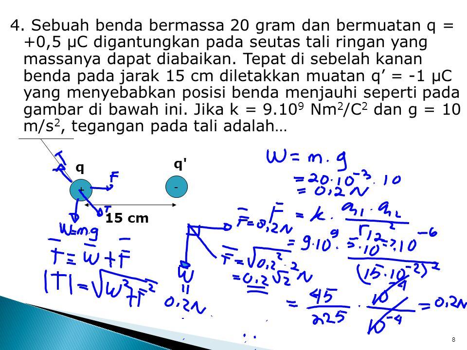 4. Sebuah benda bermassa 20 gram dan bermuatan q = +0,5 μC digantungkan pada seutas tali ringan yang massanya dapat diabaikan. Tepat di sebelah kanan