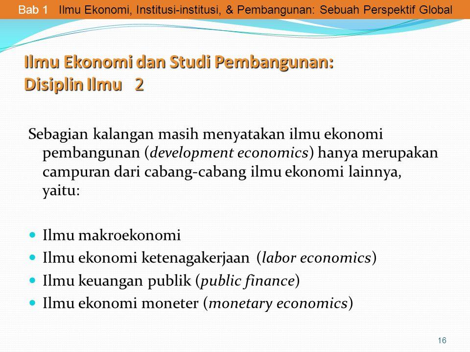 Ilmu Ekonomi dan Studi Pembangunan: Disiplin Ilmu 2 Sebagian kalangan masih menyatakan ilmu ekonomi pembangunan (development economics) hanya merupaka