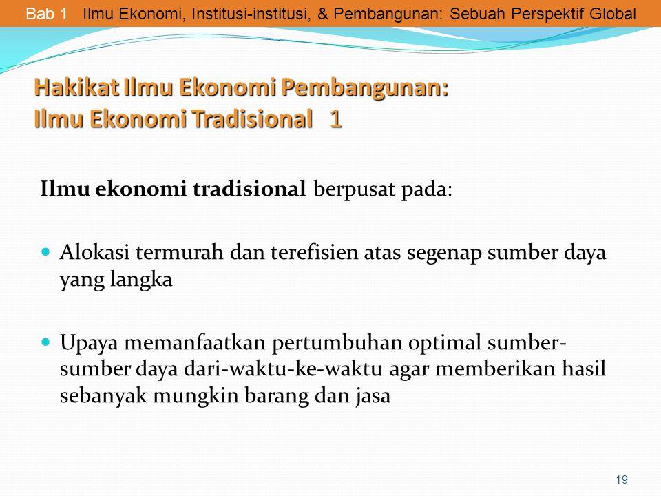 Hakikat Ilmu Ekonomi Pembangunan: Ilmu Ekonomi Tradisional 1 Ilmu ekonomi tradisional berpusat pada: Alokasi termurah dan terefisien atas segenap sumb