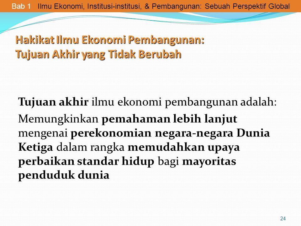 Hakikat Ilmu Ekonomi Pembangunan: Tujuan Akhir yang Tidak Berubah Tujuan akhir ilmu ekonomi pembangunan adalah: Memungkinkan pemahaman lebih lanjut me