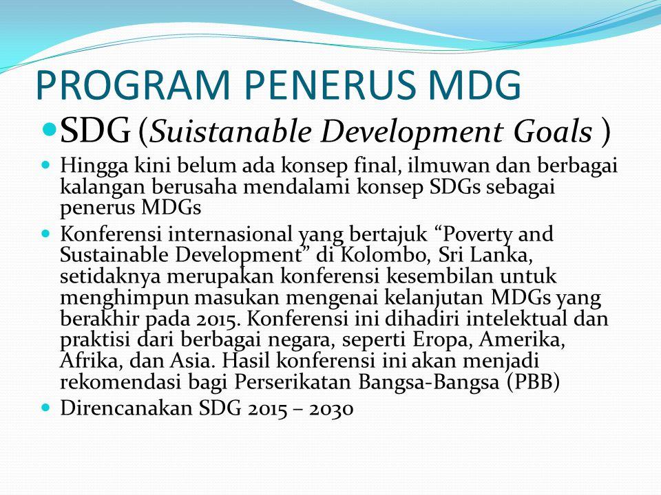 PROGRAM PENERUS MDG SDG (Suistanable Development Goals ) Hingga kini belum ada konsep final, ilmuwan dan berbagai kalangan berusaha mendalami konsep S