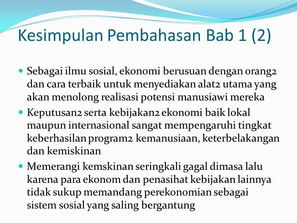 Kesimpulan Pembahasan Bab 1 (2) Sebagai ilmu sosial, ekonomi berusuan dengan orang2 dan cara terbaik untuk menyediakan alat2 utama yang akan menolong