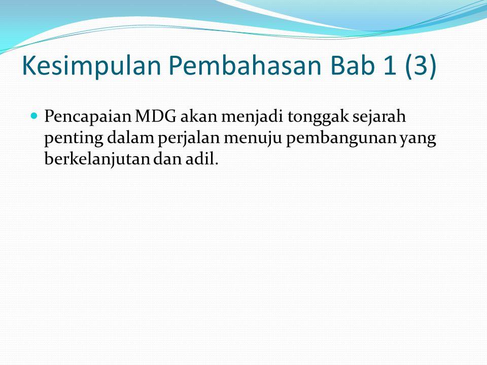 Kesimpulan Pembahasan Bab 1 (3) Pencapaian MDG akan menjadi tonggak sejarah penting dalam perjalan menuju pembangunan yang berkelanjutan dan adil.