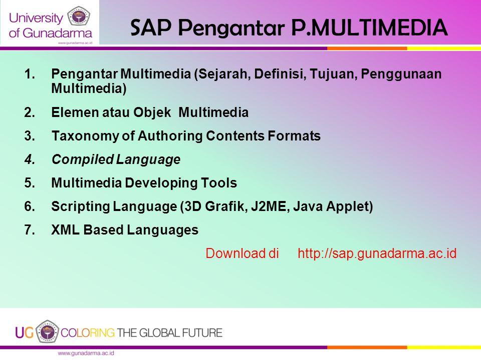 SAP Pengantar P.MULTIMEDIA 1.Pengantar Multimedia (Sejarah, Definisi, Tujuan, Penggunaan Multimedia) 2.Elemen atau Objek Multimedia 3.Taxonomy of Authoring Contents Formats 4.Compiled Language 5.Multimedia Developing Tools 6.Scripting Language (3D Grafik, J2ME, Java Applet) 7.XML Based Languages Download di http://sap.gunadarma.ac.id