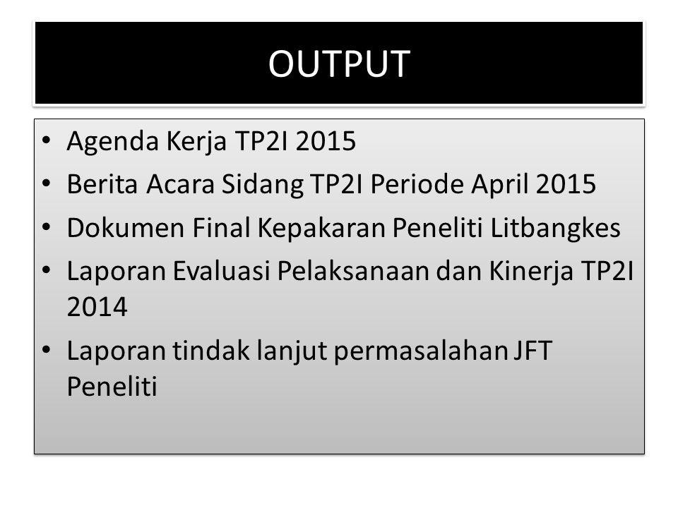 OUTPUT Agenda Kerja TP2I 2015 Berita Acara Sidang TP2I Periode April 2015 Dokumen Final Kepakaran Peneliti Litbangkes Laporan Evaluasi Pelaksanaan dan