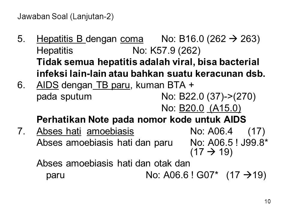 10 Jawaban Soal (Lanjutan-2) 5.Hepatitis B dengan comaNo: B16.0 (262  263) HepatitisNo: K57.9 (262) Tidak semua hepatitis adalah viral, bisa bacteria