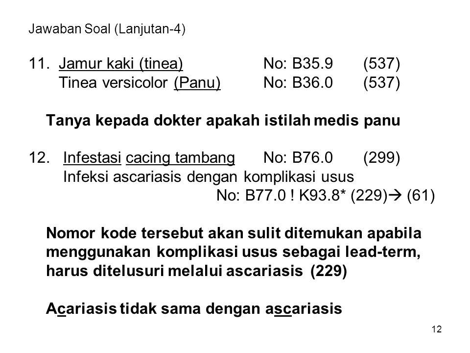 12 Jawaban Soal (Lanjutan-4) 11. Jamur kaki (tinea)No: B35.9 (537) Tinea versicolor (Panu)No: B36.0 (537) Tanya kepada dokter apakah istilah medis pan