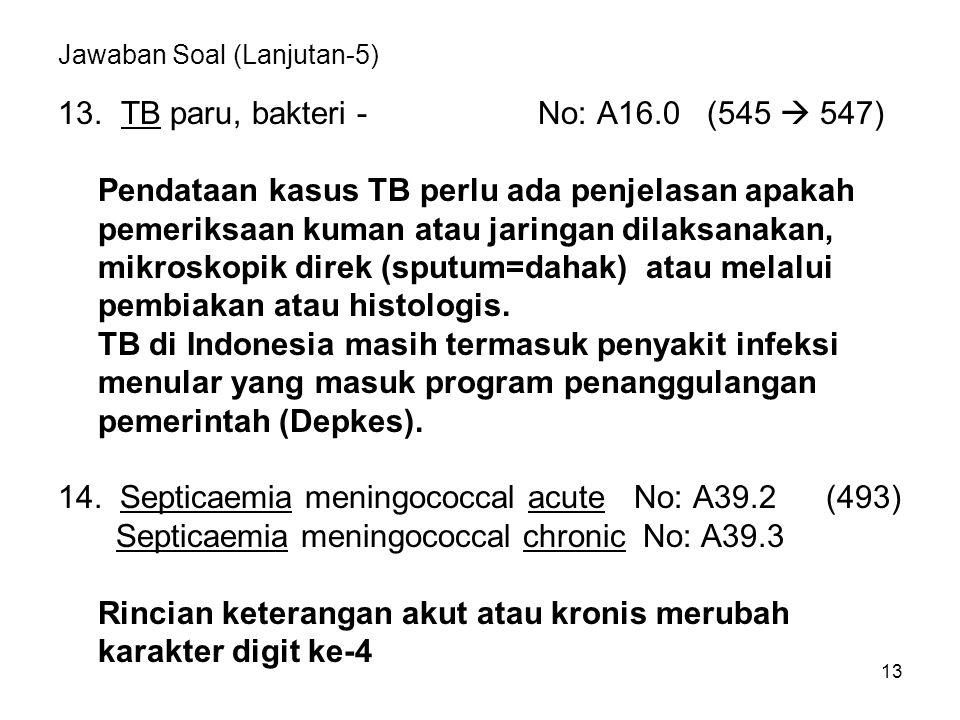 13 Jawaban Soal (Lanjutan-5) 13. TB paru, bakteri -No: A16.0 (545  547) Pendataan kasus TB perlu ada penjelasan apakah pemeriksaan kuman atau jaringa