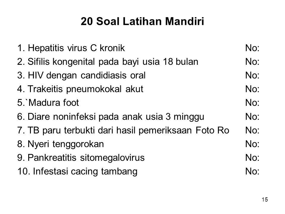 15 20 Soal Latihan Mandiri 1.Hepatitis virus C kronikNo: 2. Sifilis kongenital pada bayi usia 18 bulanNo: 3.HIV dengan candidiasis oralNo: 4. Trakeiti