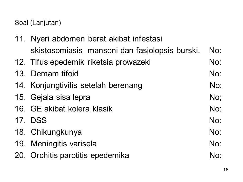 16 Soal (Lanjutan) 11.Nyeri abdomen berat akibat infestasi skistosomiasis mansoni dan fasiolopsis burski.No: 12. Tifus epedemik riketsia prowazekiNo: