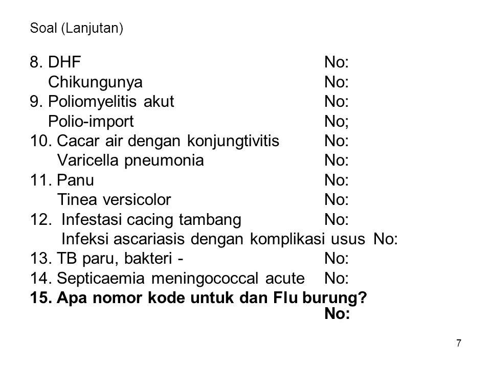 7 Soal (Lanjutan) 8.DHFNo: ChikungunyaNo: 9. Poliomyelitis akutNo: Polio-importNo; 10. Cacar air dengan konjungtivitisNo: Varicella pneumoniaNo: 11. P