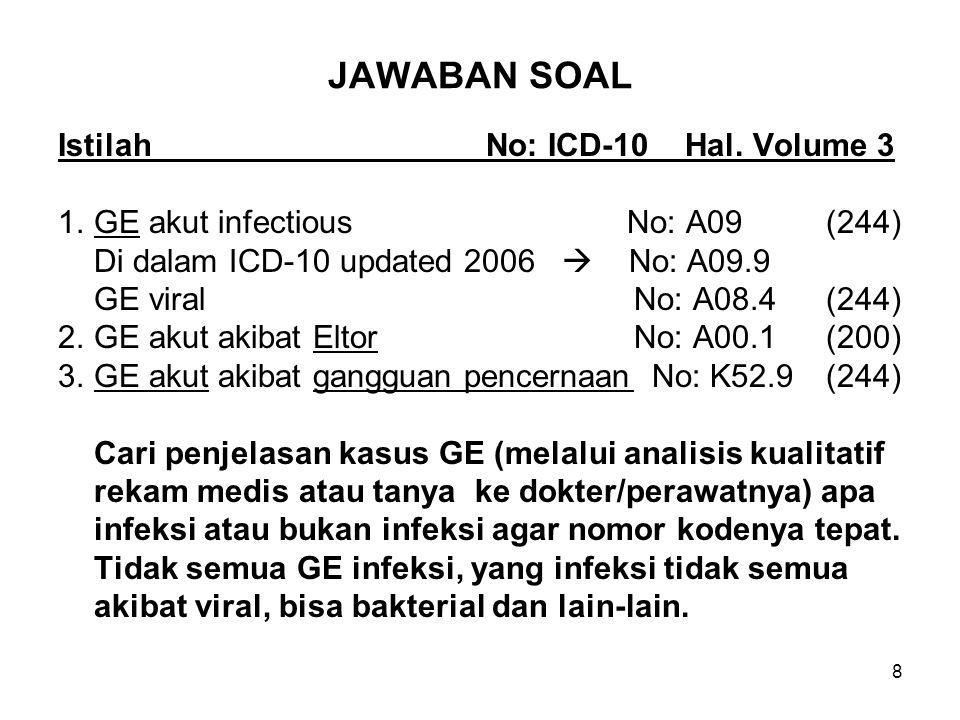 8 JAWABAN SOAL Istilah No: ICD-10 Hal. Volume 3 1.GE akut infectious No: A09 (244) Di dalam ICD-10 updated 2006  No: A09.9 GE viralNo: A08.4(244) 2.