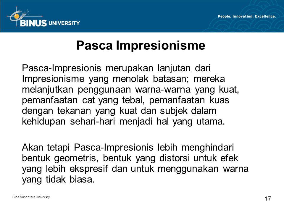 Bina Nusantara University 17 Pasca Impresionisme Pasca-Impresionis merupakan lanjutan dari Impresionisme yang menolak batasan; mereka melanjutkan penggunaan warna-warna yang kuat, pemanfaatan cat yang tebal, pemanfaatan kuas dengan tekanan yang kuat dan subjek dalam kehidupan sehari-hari menjadi hal yang utama.