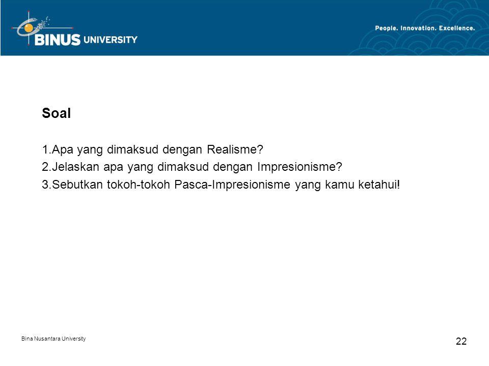 Bina Nusantara University 22 Soal 1.Apa yang dimaksud dengan Realisme? 2.Jelaskan apa yang dimaksud dengan Impresionisme? 3.Sebutkan tokoh-tokoh Pasca