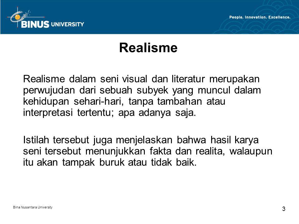 Bina Nusantara University 3 Realisme Realisme dalam seni visual dan literatur merupakan perwujudan dari sebuah subyek yang muncul dalam kehidupan sehari-hari, tanpa tambahan atau interpretasi tertentu; apa adanya saja.