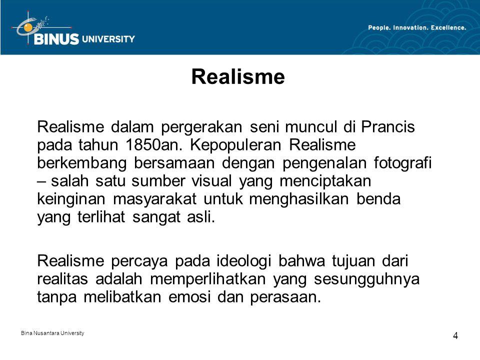 Bina Nusantara University 4 Realisme Realisme dalam pergerakan seni muncul di Prancis pada tahun 1850an. Kepopuleran Realisme berkembang bersamaan den