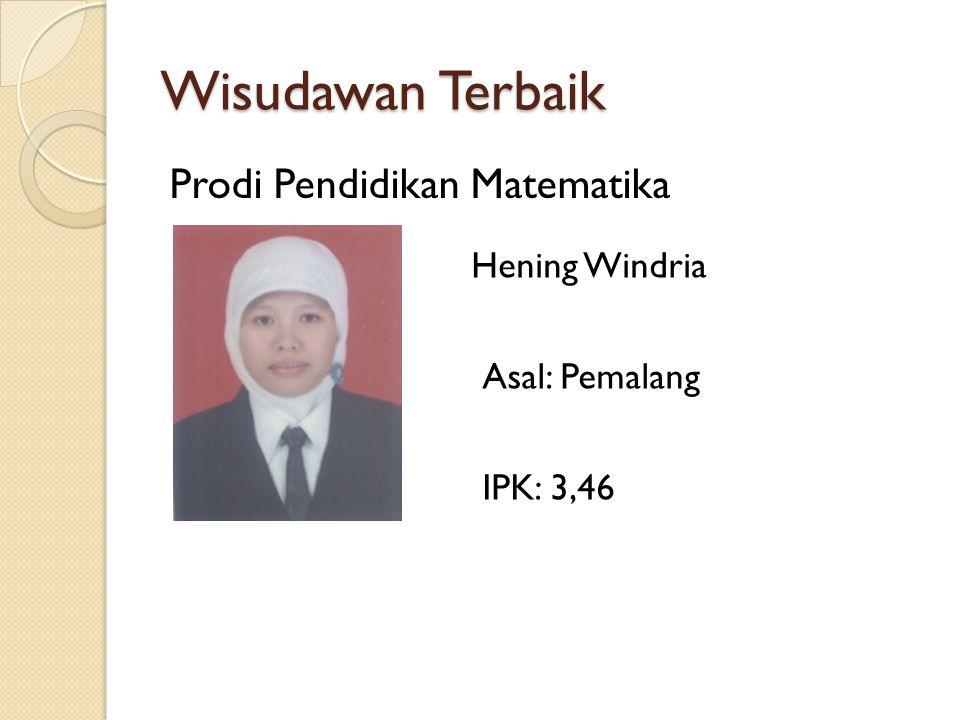 Wisudawan Terbaik Prodi Pendidikan Matematika Hening Windria Asal: Pemalang IPK: 3,46