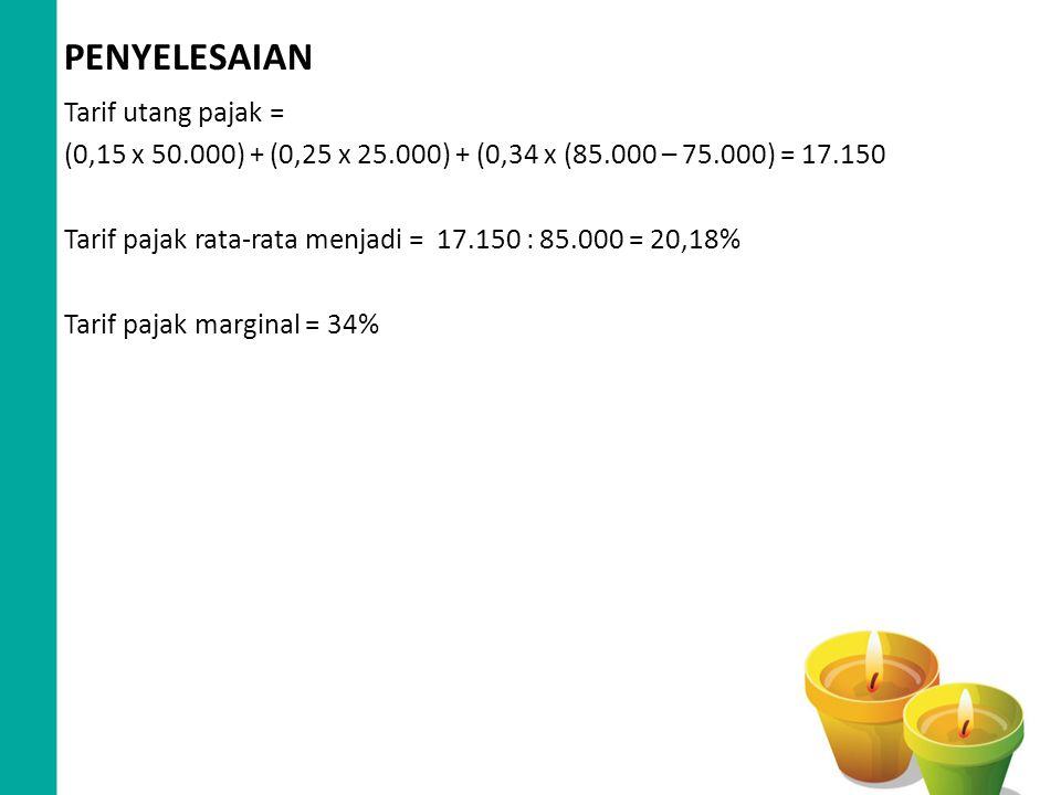 PENYELESAIAN Tarif utang pajak = (0,15 x 50.000) + (0,25 x 25.000) + (0,34 x (85.000 – 75.000) = 17.150 Tarif pajak rata-rata menjadi = 17.150 : 85.00