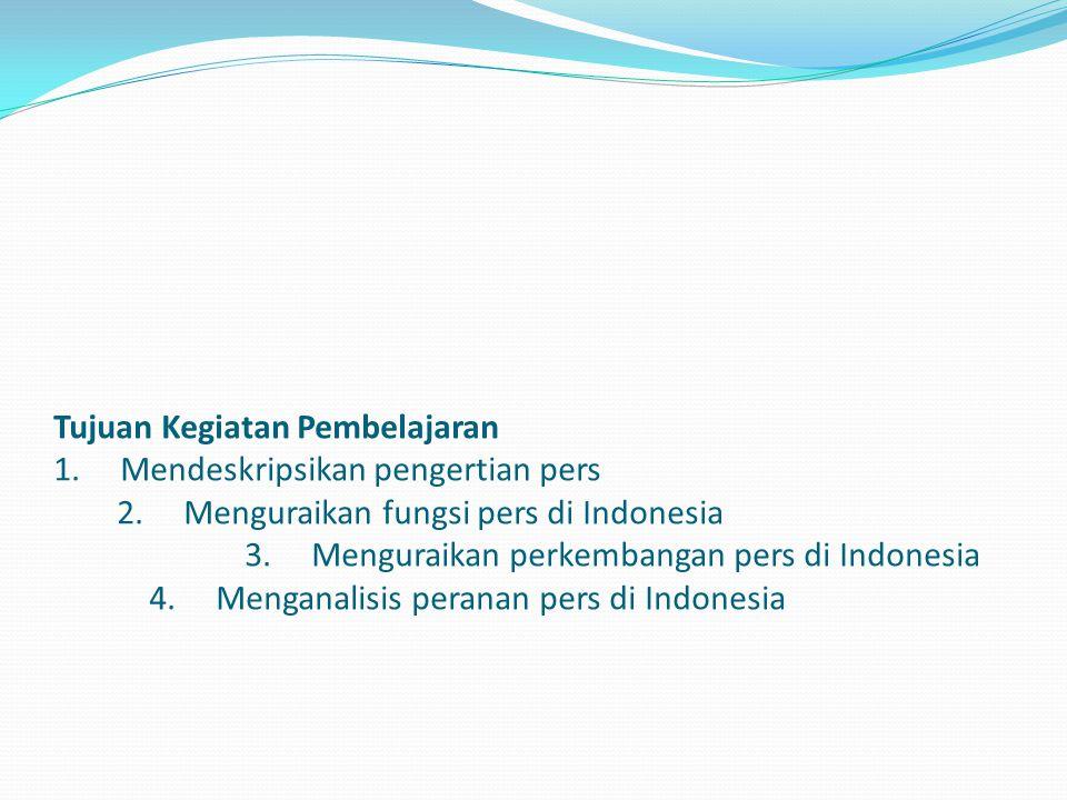 Tujuan Kegiatan Pembelajaran 1. Mendeskripsikan pengertian pers 2. Menguraikan fungsi pers di Indonesia 3. Menguraikan perkembangan pers di Indonesia