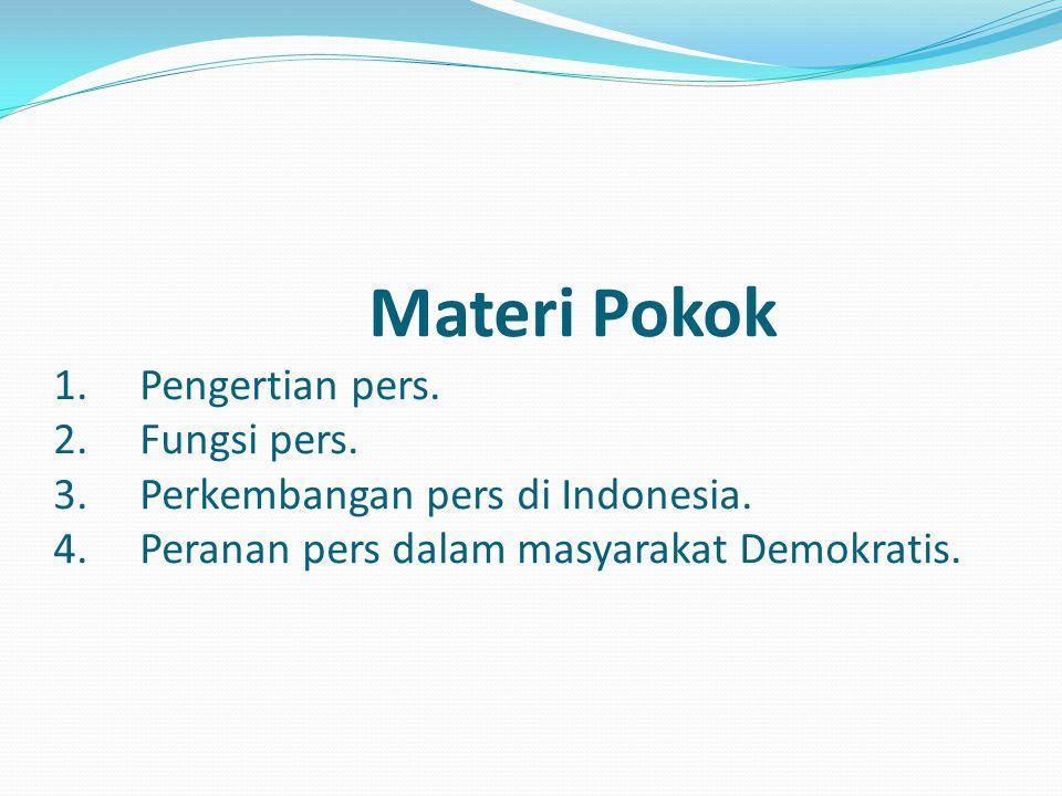 Materi Pokok 1. Pengertian pers. 2. Fungsi pers. 3. Perkembangan pers di Indonesia. 4. Peranan pers dalam masyarakat Demokratis.