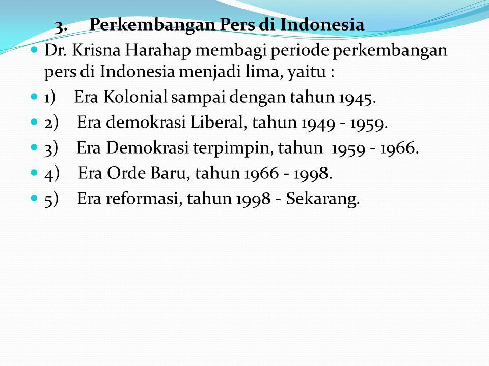 3. Perkembangan Pers di Indonesia Dr. Krisna Harahap membagi periode perkembangan pers di Indonesia menjadi lima, yaitu : 1) Era Kolonial sampai denga