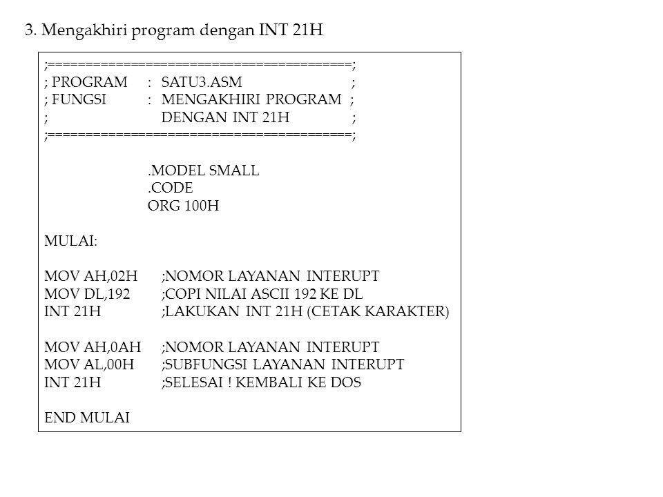 3. Mengakhiri program dengan INT 21H ;=========================================; ; PROGRAM:SATU3.ASM ; ; FUNGSI:MENGAKHIRI PROGRAM ; ;DENGAN INT 21H ;