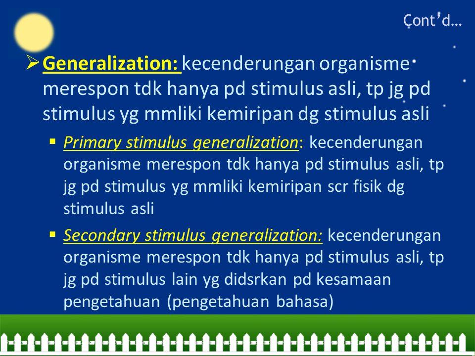  Generalization: kecenderungan organisme merespon tdk hanya pd stimulus asli, tp jg pd stimulus yg mmliki kemiripan dg stimulus asli  Primary stimulus generalization: kecenderungan organisme merespon tdk hanya pd stimulus asli, tp jg pd stimulus yg mmliki kemiripan scr fisik dg stimulus asli  Secondary stimulus generalization: kecenderungan organisme merespon tdk hanya pd stimulus asli, tp jg pd stimulus lain yg didsrkan pd kesamaan pengetahuan (pengetahuan bahasa) Cont'd…