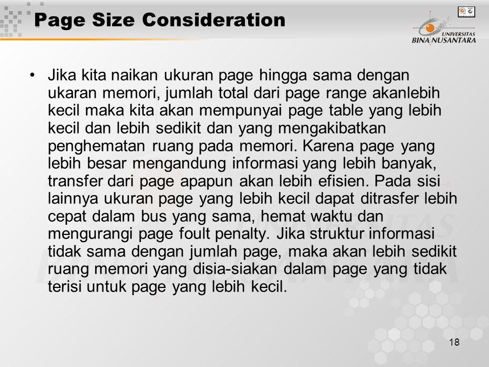 18 Page Size Consideration Jika kita naikan ukuran page hingga sama dengan ukaran memori, jumlah total dari page range akanlebih kecil maka kita akan