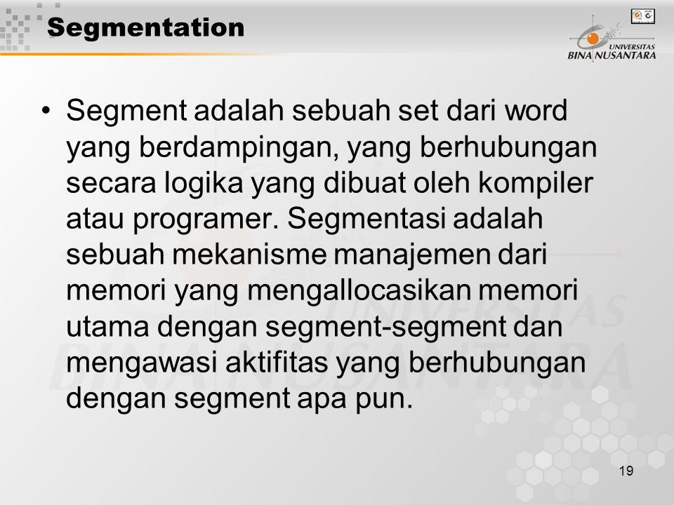 19 Segmentation Segment adalah sebuah set dari word yang berdampingan, yang berhubungan secara logika yang dibuat oleh kompiler atau programer. Segmen