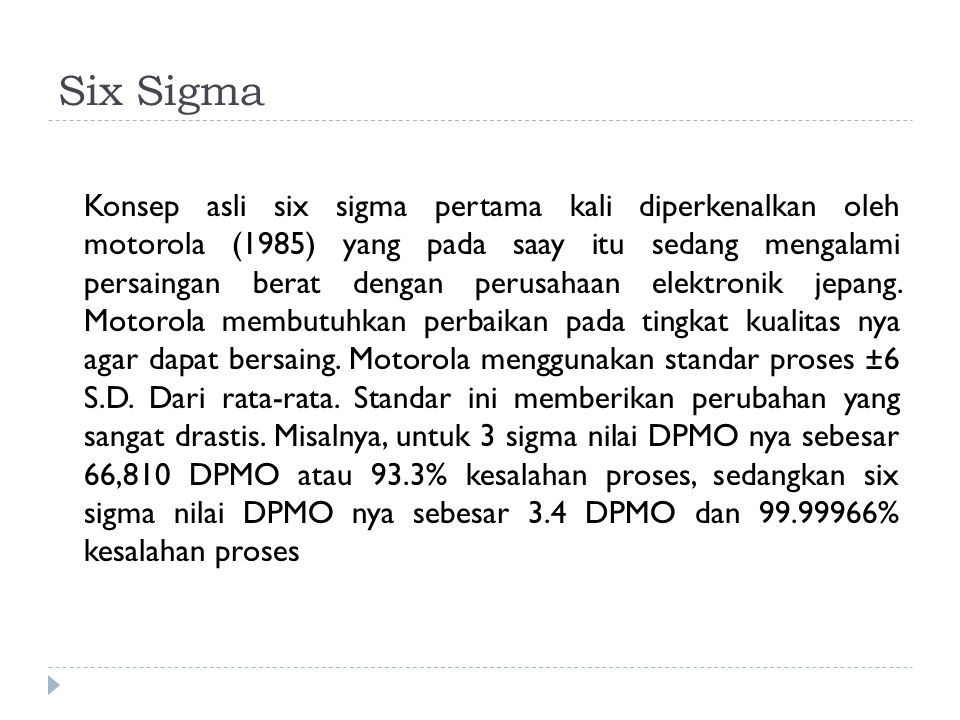 Six Sigma Konsep asli six sigma pertama kali diperkenalkan oleh motorola (1985) yang pada saay itu sedang mengalami persaingan berat dengan perusahaan elektronik jepang.