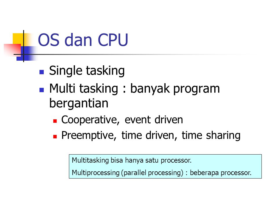 OS dan CPU Single tasking Multi tasking : banyak program bergantian Cooperative, event driven Preemptive, time driven, time sharing Multitasking bisa
