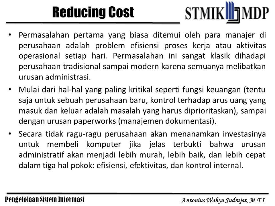 Pengelolaan Sistem Informasi Antonius Wahyu Sudrajat, M.T.I Reducing Cost Permasalahan pertama yang biasa ditemui oleh para manajer di perusahaan adal