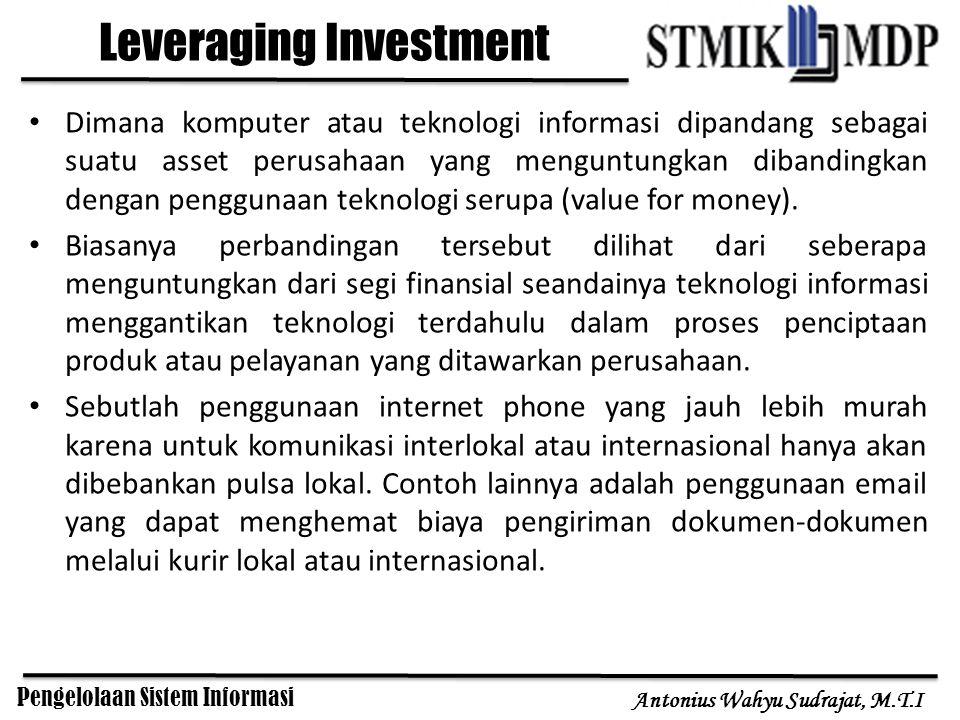 Pengelolaan Sistem Informasi Antonius Wahyu Sudrajat, M.T.I Leveraging Investment Dimana komputer atau teknologi informasi dipandang sebagai suatu ass