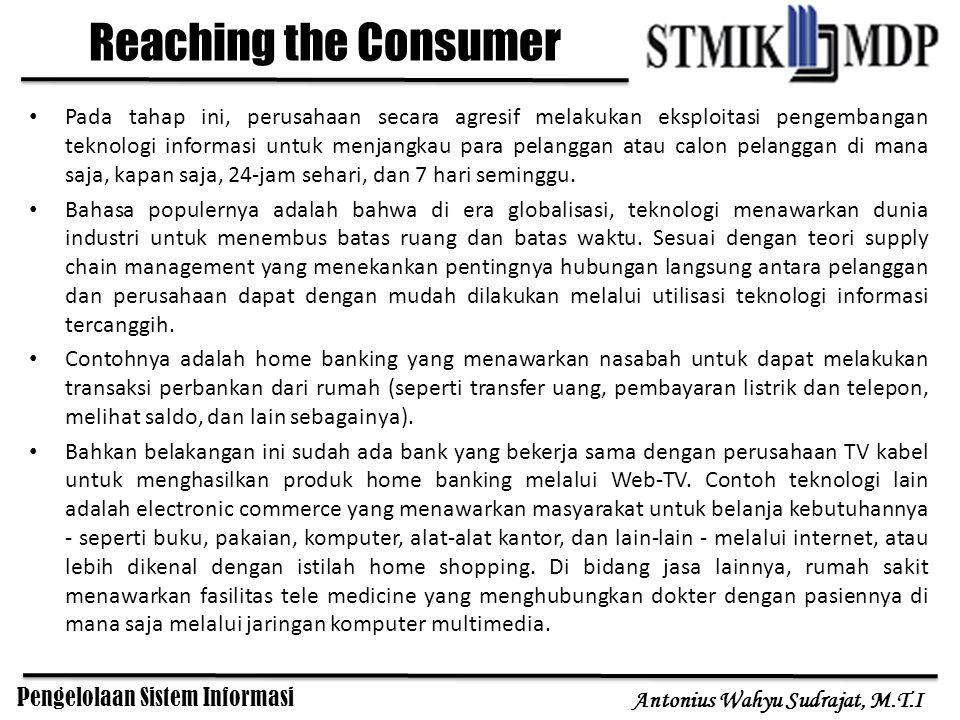 Pengelolaan Sistem Informasi Antonius Wahyu Sudrajat, M.T.I Reaching the Consumer Pada tahap ini, perusahaan secara agresif melakukan eksploitasi peng