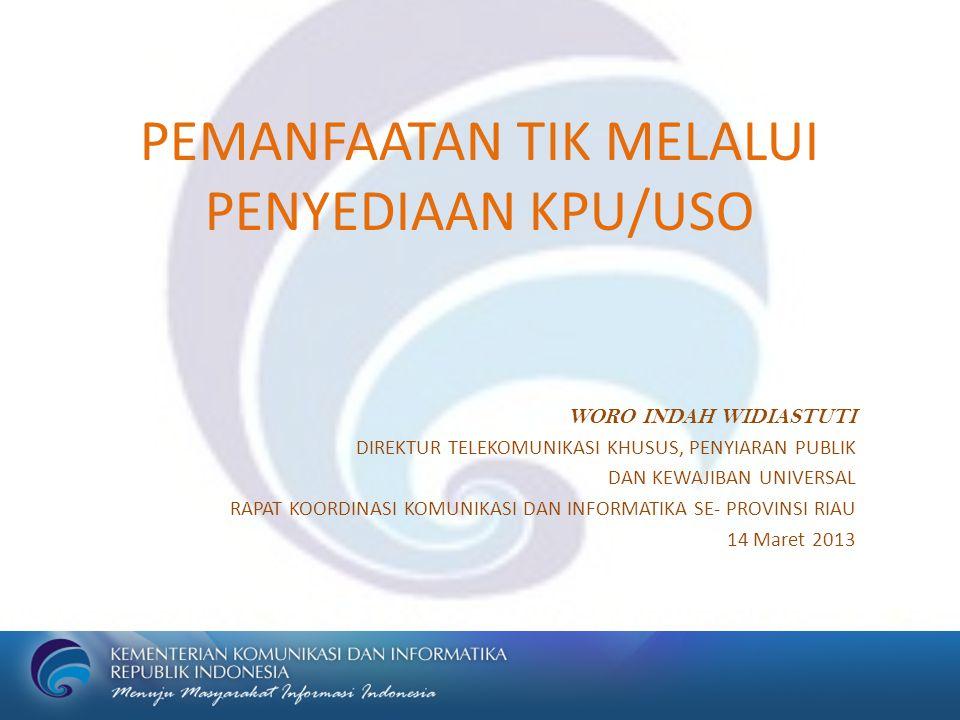 PEMANFAATAN TIK MELALUI PENYEDIAAN KPU/USO WORO INDAH WIDIASTUTI DIREKTUR TELEKOMUNIKASI KHUSUS, PENYIARAN PUBLIK DAN KEWAJIBAN UNIVERSAL RAPAT KOORDINASI KOMUNIKASI DAN INFORMATIKA SE- PROVINSI RIAU 14 Maret 2013
